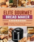 The Detailed Elite Gourmet Bread Maker Cookbook: 300 Affordable, Easy & Delicious Bread Recipes to Kick Start A Healthy Lifestyle Cover Image