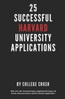 25 Successful Harvard University Applications: Applications From Admitted College Students (GPA, ACT, SAT, Essays, AP Scores, Extracurriculars, and th Cover Image