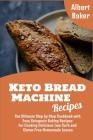 Keto Bread Machine Recipes: The Ultimate Step by Step Cookbook with Easy Ketogenic Baking Recipes for Cooking Delicious Low Carb and Gluten Free H Cover Image