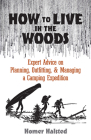 How to Live in the Woods: Expert Advice on Planning, Outfitting, and Managing a Camping Expedition Cover Image
