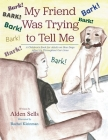 My Friend Was Trying to Tell Me: A Children's Book for Adults on How Dogs Affect Us Throughout our Lives Cover Image