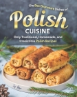 The Best Signature Dishes of Polish Cuisine: Only Traditional, Homemade, and Irresistible Polish Recipes Cover Image