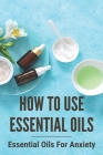 How To Use Essential Oils: Essential Oils For Anxiety: What Are Essential Oils Used For Cover Image