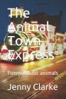 The Animal Town Express: Poems about animals Cover Image