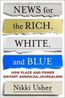 News for the Rich, White, and Blue: How Place and Power Distort American Journalism Cover Image