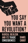 You Say You Want a Revolution?: Radical Idealism and Its Tragic Consequences Cover Image