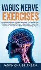 Vagus Nerve Exercises: Complete Self-Help Guide to Stimulate Your Vagal Tone, Relieve Anxiety and Prevent Inflammation - Learn the Secrets to Cover Image