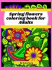 Spring flowers coloring book: Amazing Spring Flowers -for Adults Cover Image