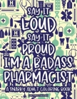 Say It Loud Say It Proud I'm A Badass Pharmacist A Snarky Adult Coloring Book: Anti-Stress Pharmacy-Themed Coloring Pages, Patterns And Designs With F Cover Image