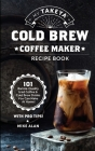 My Takeya Cold Brew Coffee Maker Recipe Book: 101 Barrista-Quality Iced Coffee & Cold Brew Drinks You Can Make At Home! Cover Image