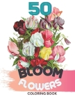 50 Bloom Flowers Colorin Book: Bouquets, Swirls, Floral Patterns, Wildflowers Step-by-Step coloring 50 Beautiful Motifs Cover Image