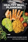 Healthy Meal Planning: A Meal Prep Cookbook for Beginners, including Healthy Meal Prep for Weight Loss Cover Image