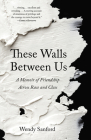 These Walls Between Us: A Memoir of Friendship Across Race and Class Cover Image
