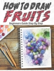 How To Draw Fruits Beginners Guide Step By Step: Learn drawing Quickly and Easily for Kids: apple, watermelon, apricot, peach, pear, pineapple, strawb Cover Image