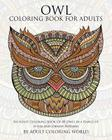 Owl Coloring Book For Adults: An Adult Coloring Book Of 40 Owls in a Range of Styles and Ornate Patterns (Animal Coloring Books for Adults #4) Cover Image