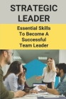Strategic Leader: Essential Skills To Become A Successful Team Leader: Have Team Spirit Cover Image