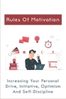 Rules Of Motivation: Increasing Your Personal Drive, Initiative, Optimism And Self-Discipline: How To Improve Personal Development Cover Image