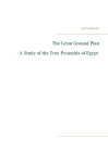 The Great Ground Plan - A Study of the True Pyramids of Egypt Cover Image