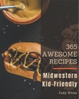 365 Awesome Midwestern Kid-Friendly Recipes: Happiness is When You Have a Midwestern Kid-Friendly Cookbook! Cover Image
