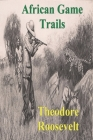 African Game Trails: An Account of the African Wanderings of an American Hunter-Natrualist Cover Image