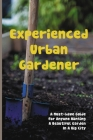 Experienced Urban Gardener: A Must-have Guide For Anyone Wanting A Beautiful Garden In A Big City: Urban Garden Art Cover Image