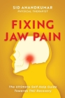 Fixing Jaw Pain: The Ultimate Self-Help Guide Towards TMJ Recovery; Learn Simple Treatments and Take Charge of Your Pain Cover Image