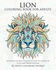 Lion Coloring Book For Adults: An Adult Coloring Book Of 40 Lions in a Range of Styles and Ornate Patterns (Animal Coloring Books for Adults #5) Cover Image