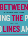 Between the Lines: Early Advertising in Singapore: 1830s - 1960s Cover Image