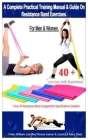 A Complete Practical Training Manual & Guide On Resistance Band Exercises For Men & Women.: 40 + Exercises (with illustrations) - Over 20 resistance b Cover Image