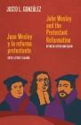 John Wesley and the Protestant Reformation / Juan Wesley y la reforma protestante: Between Luther and Calvin / Entre Lutero y Calvino Cover Image