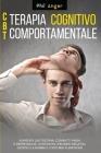 CBT - Terapia Cognitivo-Comportamentale: Aumenta l'Autostima, Combatti Ansia e Depressione, Contrasta i Pensieri Negativi, Gestisci la Rabbia e i Dist Cover Image