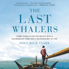The Last Whalers Lib/E: Three Years in the Far Pacific with a Courageous Tribe and a Vanishing Way of Life Cover Image