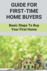 Guide For First-Time Home Buyers: Basic Steps To Buy Your First Home: Tips Before Buying A House Cover Image