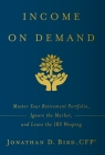 Income on Demand: Master Your Retirement Portfolio, Ignore the Market, and Leave the IRS Weeping Cover Image