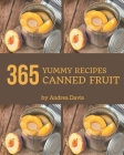 365 Yummy Canned Fruit Recipes: Yummy Canned Fruit Cookbook - All The Best Recipes You Need are Here! Cover Image