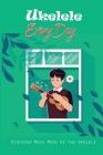 Ukelele Every Day: Discover Much More Of The Ukelele: Learning Ukelele Chords Cover Image
