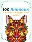 100 Animaux Livre de Coloriage pour Adulte: Super Loisir Antistress pour se détendre avec plus de 100 pages de beaux Animaux, Livre de coloriage pour Cover Image