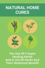 Natural Home Cures: The Use Of 4 Super Healing Herbs And A List Of Herbs And Their Medicinal Benefit: Medicinal Herbs Atlas Cover Image