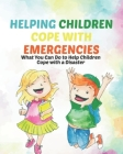 Helping Children Cope with Emergencies: What You Can Do to Help Children Cope with a Disaster, For infants to 2 year olds, For 3 to 6 year olds, For 7 Cover Image