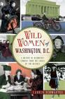 Wild Women of Washington, D.C.: A History of Disorderly Conduct from the Ladies of the District (Wicked) Cover Image