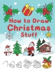 How To Draw Christmas Stuff: Step by Step Easy and Fun to learn Drawing and Creating Your Own Beautiful Christmas Coloring Book and Christmas Cards Cover Image