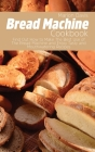 Bread Machine Cookbook: Find Out How to Make The Best Use of The Bread Machine and Enjoy Tasty and Mouthwatering Recipes Cover Image
