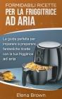 Formidabili ricette per la friggitrice ad aria: La guida perfetta per imparare a preparare fantastiche ricette con la tua friggitrice ad aria Air Frye Cover Image