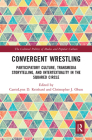 Convergent Wrestling: Participatory Culture, Transmedia Storytelling, and Intertextuality in the Squared Circle (Cultural Politics of Media and Popular Culture) Cover Image