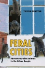 Feral Cities: Adventures with Animals in the Urban Jungle Cover Image