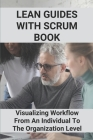 Lean Guides With Scrum Book: Visualizing Workflow From An Individual To The Organization Level: Lean Thinking Cover Image