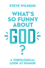 What's So Funny about God?: A Theological Look at Humor Cover Image