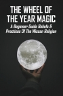 The Wheel Of The Year Magic: A Beginner Guide Beliefs & Practices Of The Wiccan Religion: Wicca Herbal Magic Cover Image