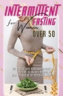 Intermittent Fasting for Women Over 50: The Fastest and Most Sustainable 16-8 or 18-6 Diet Method to Lose Fat and Be in Beautiful Shape. 45 Recipes wi Cover Image