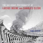 The Railroad Photography of Lucius Beebe and Charles Clegg (Railroads Past and Present) Cover Image